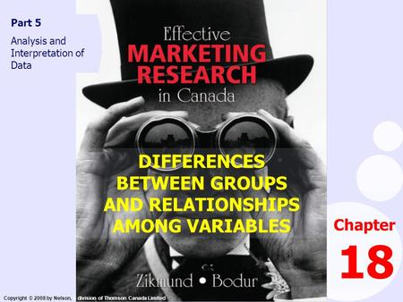 Copyright © 2008 by Nelson, a division of Thomson Canada Limited Chapter 18 Part 5 Analysis and Interpretation of Data DIFFERENCES BETWEEN GROUPS AND RELATIONSHIPS.