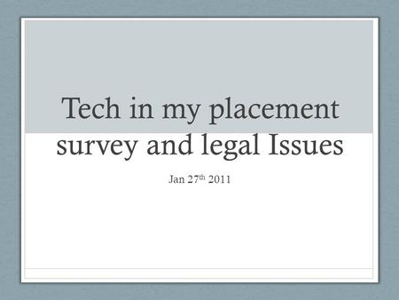 Tech in my placement survey and legal Issues Jan 27 th 2011.
