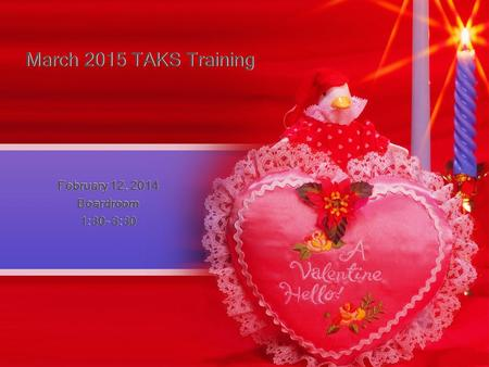March 2015 TAKS Training February 12, 2014 Boardroom 1:30- 3:30 February 12, 2014 Boardroom 1:30- 3:30.