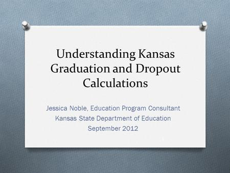 Understanding Kansas Graduation and Dropout Calculations Jessica Noble, Education Program Consultant Kansas State Department of Education September 2012.