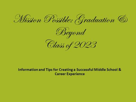 Mission Possible: Graduation & Beyond Class of 2023 Information and Tips for Creating a Successful Middle School & Career Experience.