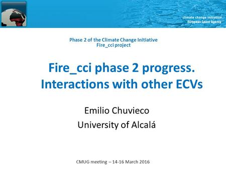 CMUG meeting – 14-16 March 2016 Fire_cci phase 2 progress. Interactions with other ECVs Phase 2 of the Climate Change Initiative Fire_cci project Emilio.