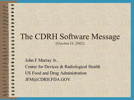 The CDRH Software Message (October 19, 2002) John F Murray Jr.. Center for Devices & Radiological Health US Food and Drug Administration