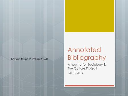 Annotated Bibliography A how to for Sociology & The Culture Project 2013-2014 Taken from Purdue Owl!