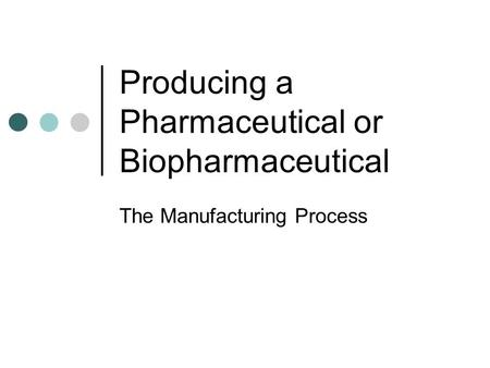 Producing a Pharmaceutical or Biopharmaceutical The Manufacturing Process.