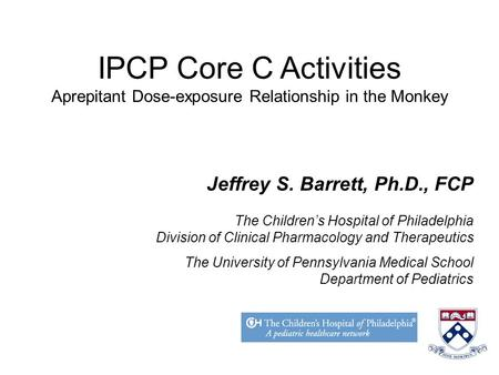 IPCP Core C Activities Aprepitant Dose-exposure Relationship in the Monkey Jeffrey S. Barrett, Ph.D., FCP The Children's Hospital of Philadelphia Division.