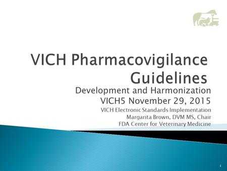 Development and Harmonization VICH5 November 29, 2015 VICH Electronic Standards Implementation Margarita Brown, DVM MS, Chair FDA Center for Veterinary.