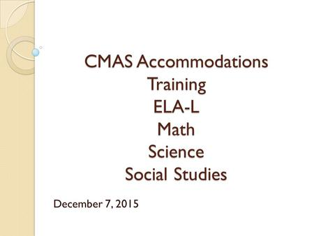 CMAS Accommodations Training ELA-L Math Science Social Studies December 7, 2015.