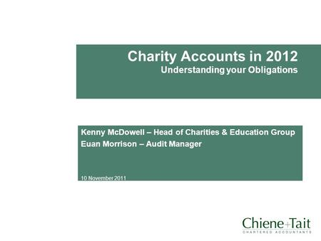 Charity Accounts in 2012 Understanding your Obligations Kenny McDowell – Head of Charities & Education Group Euan Morrison – Audit Manager 10 November.