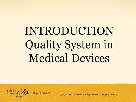 INTRODUCTION Quality System in Medical Devices ©2014 Salt Lake Community College. All rights reserved.