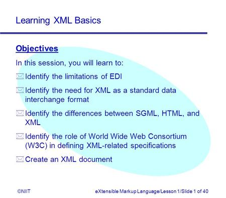 Learning XML Basics ©NIITeXtensible Markup Language/Lesson 1/Slide 1 of 40 Objectives In this session, you will learn to: * Identify the limitations of.