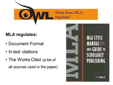 MLA regulates: Document Format In-text citations The Works Cited (a list of all sources used in the paper) What does MLA regulate?