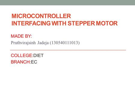 MICROCONTROLLER INTERFACING WITH STEPPER MOTOR MADE BY: Pruthvirajsinh Jadeja (130540111013) COLLEGE:DIET BRANCH:EC.