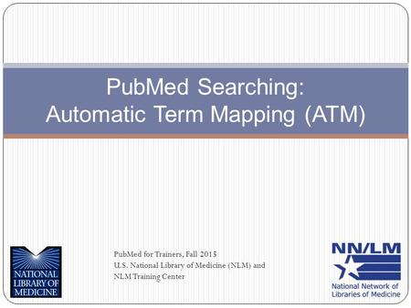 PubMed Searching: Automatic Term Mapping (ATM) PubMed for Trainers, Fall 2015 U.S. National Library of Medicine (NLM) and NLM Training Center.