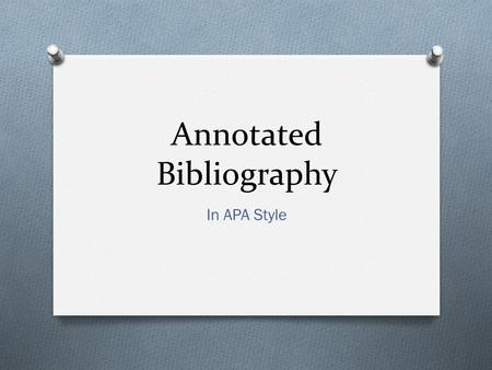 Annotated Bibliography In APA Style. What is an annotated bib? According to Cornell Library, an annotated bibliography is a list of citations to books,