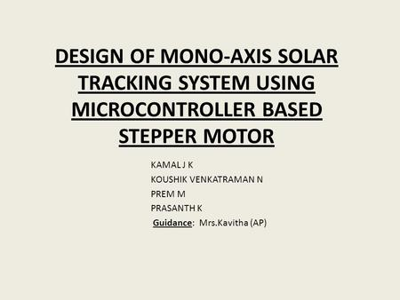 DESIGN OF MONO-AXIS SOLAR TRACKING SYSTEM USING MICROCONTROLLER BASED STEPPER MOTOR KAMAL J K KOUSHIK VENKATRAMAN N PREM M PRASANTH K Guidance: Mrs.Kavitha.