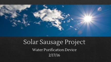 Solar Sausage Project Water Purification Device 2/17/16.