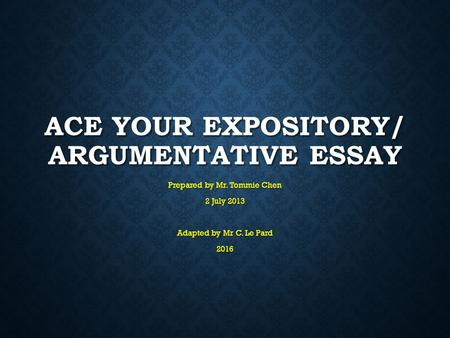 ACE YOUR EXPOSITORY/ ARGUMENTATIVE ESSAY Prepared by Mr. Tommie Chen 2 July 2013 Adapted by Mr C. Le Pard 2016.