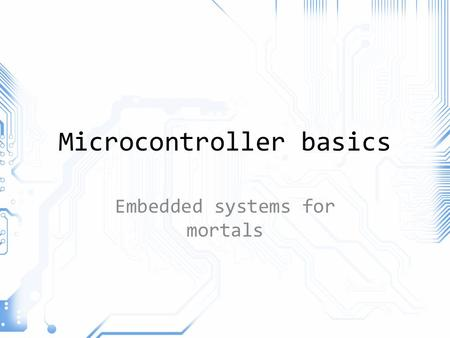 Microcontroller basics Embedded systems for mortals.