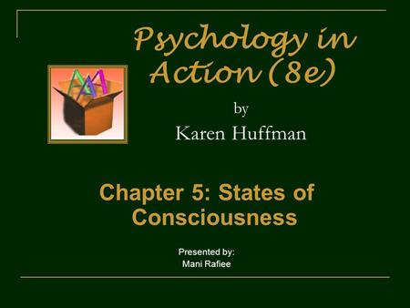 Psychology in Action (8e) by Karen Huffman Chapter 5: States of Consciousness Presented by: Mani Rafiee.