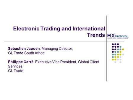 Electronic Trading and International Trends Sebastien Jaouen: Managing Director, GL Trade South Africa Philippe Carré: Executive Vice President, Global.