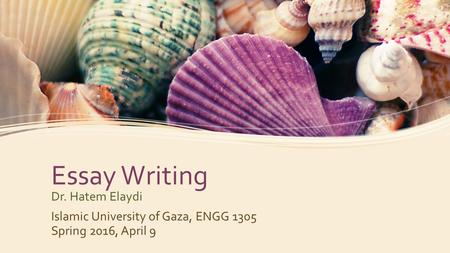 Essay Writing Dr. Hatem Elaydi Islamic University of Gaza, ENGG 1305 Spring 2016, April 9.