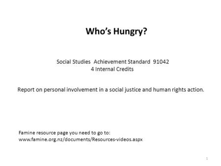 1 Who's Hungry? Social Studies Achievement Standard 91042 4 Internal Credits Report on personal involvement in a social justice and human rights action.