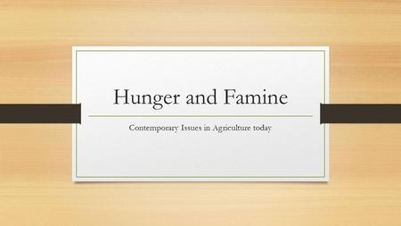 Hunger and Famine Contemporary Issues in Agriculture today.