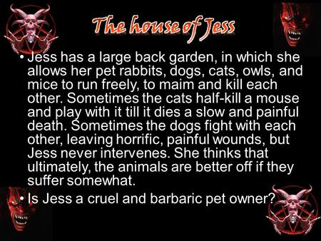 Jess has a large back garden, in which she allows her pet rabbits, dogs, cats, owls, and mice to run freely, to maim and kill each other. Sometimes the.