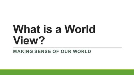 What is a World View? MAKING SENSE OF OUR WORLD. How Do We Make Sense Of Our World?