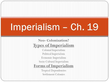 Neo- Colonization? Types of Imperialism Colonial Imperialism Political Imperialism Economic Imperialism Socio-Cultural Imperialism Forms of Imperialism.