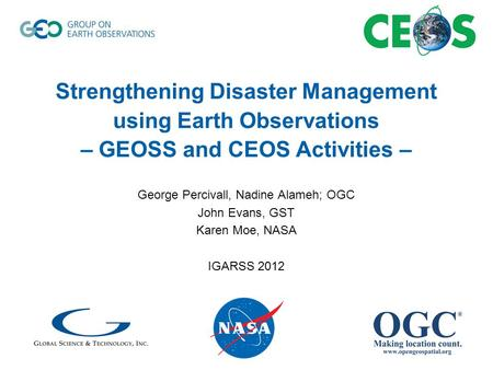 Strengthening Disaster Management using Earth Observations – GEOSS and CEOS Activities – George Percivall, Nadine Alameh; OGC John Evans, GST Karen Moe,