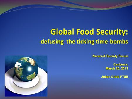 Global Food Security: defusing the ticking time-bombs Nature & Society Forum Canberra, March 20, 2013 Julian Cribb FTSE.