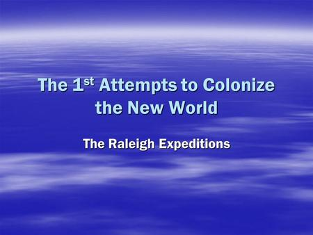 The 1 st Attempts to Colonize the New World The Raleigh Expeditions.