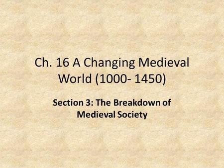 Ch. 16 A Changing Medieval World (1000- 1450) Section 3: The Breakdown of Medieval Society.
