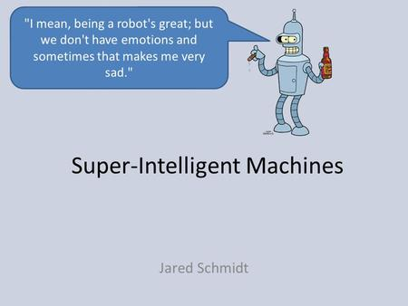 Super-Intelligent Machines Jared Schmidt I mean, being a robot's great; but we don't have emotions and sometimes that makes me very sad.