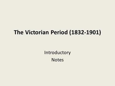 The Victorian Period (1832-1901) Introductory Notes.