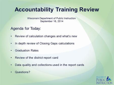 Accountability Training Review Agenda for Today: Review of calculation changes and what's new In depth review of Closing Gaps calculations Graduation Rates.