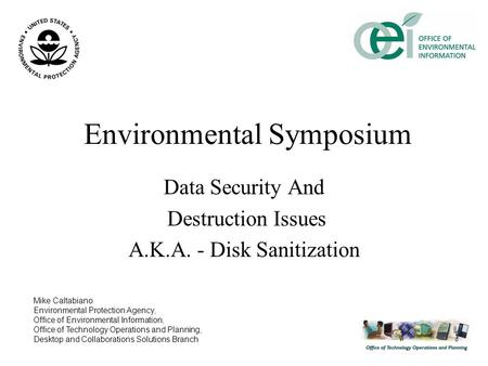 Environmental Symposium Data Security And Destruction Issues A.K.A. - Disk Sanitization Mike Caltabiano Environmental Protection Agency, Office of Environmental.