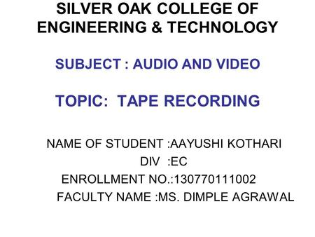 SILVER OAK COLLEGE OF ENGINEERING & TECHNOLOGY SUBJECT : AUDIO AND VIDEO TOPIC: TAPE RECORDING NAME OF STUDENT :AAYUSHI KOTHARI DIV :EC ENROLLMENT NO.:130770111002.