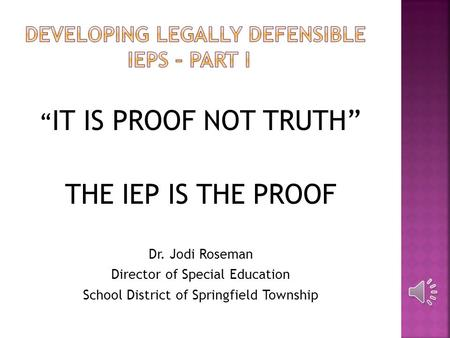""" IT IS PROOF NOT TRUTH"" THE IEP IS THE PROOF Dr. Jodi Roseman Director of Special Education School District of Springfield Township."