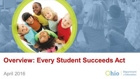 Overview: Every Student Succeeds Act April 2016. ESEA in Ohio In 2012, our state applied for and received a waiver from provisions of No Child Left Behind.