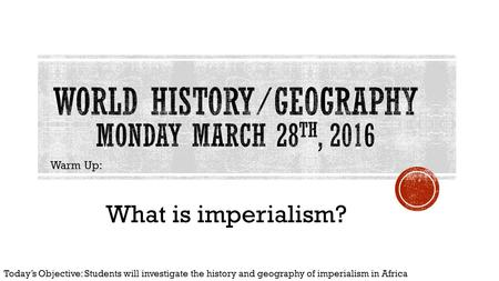 Warm Up: What is imperialism? Today's Objective: Students will investigate the history and geography of imperialism in Africa.