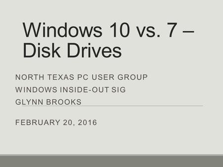 Windows 10 vs. 7 – Disk Drives NORTH TEXAS PC USER GROUP WINDOWS INSIDE-OUT SIG GLYNN BROOKS FEBRUARY 20, 2016.