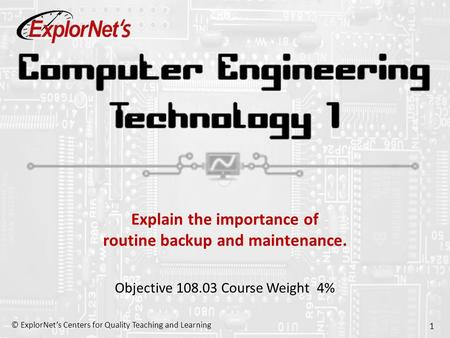© ExplorNet's Centers for Quality Teaching and Learning 1 Explain the importance of routine backup and maintenance. Objective 108.03 Course Weight 4%