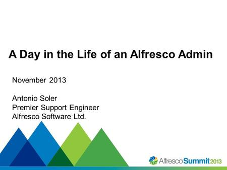 #SummitNow A Day in the Life of an Alfresco Admin November 2013 Antonio Soler Premier Support Engineer Alfresco Software Ltd.