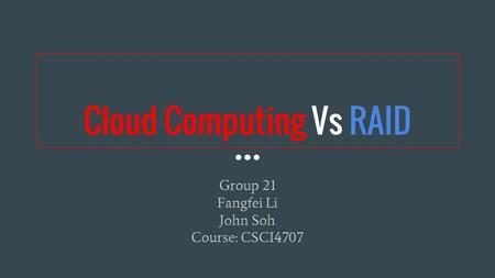 Cloud Computing Vs RAID Group 21 Fangfei Li John Soh Course: CSCI4707.