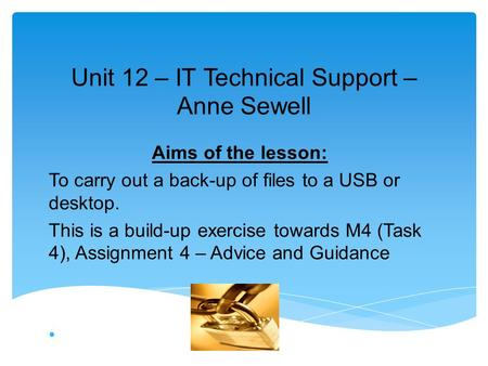 Unit 12 – IT Technical Support – Anne Sewell Aims of the lesson: To carry out a back-up of files to a USB or desktop. This is a build-up exercise towards.
