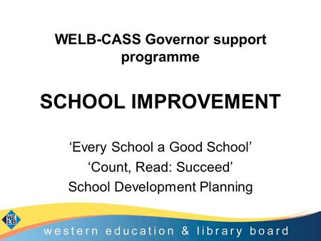'Every School a Good School' 'Count, Read: Succeed' School Development Planning WELB-CASS Governor support programme SCHOOL IMPROVEMENT.
