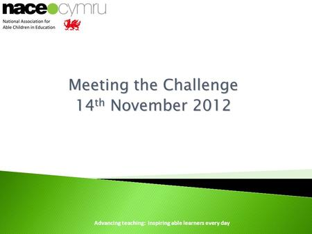 Advancing teaching: inspiring able learners every day Meeting the Challenge 14 th November 2012.